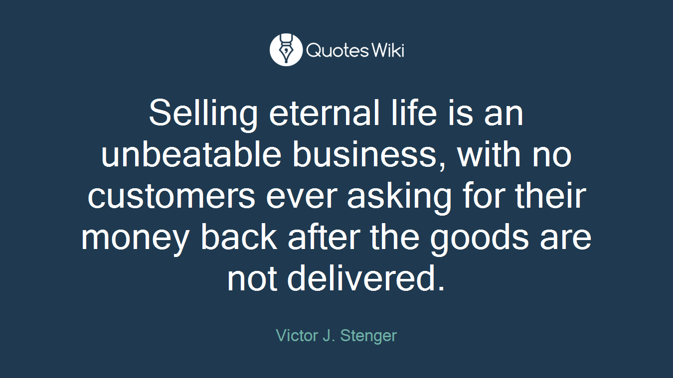 Selling eternal life is an unbeatable business, with no customers ever asking for their money back after the goods are not delivered.