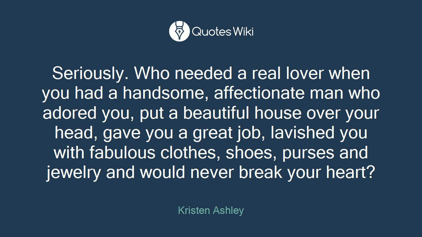 Seriously. Who needed a real lover when you had a handsome, affectionate man who adored you, put a beautiful house over your head, gave you a great job, lavished you with fabulous clothes, shoes, purses and jewelry and would never break your heart?