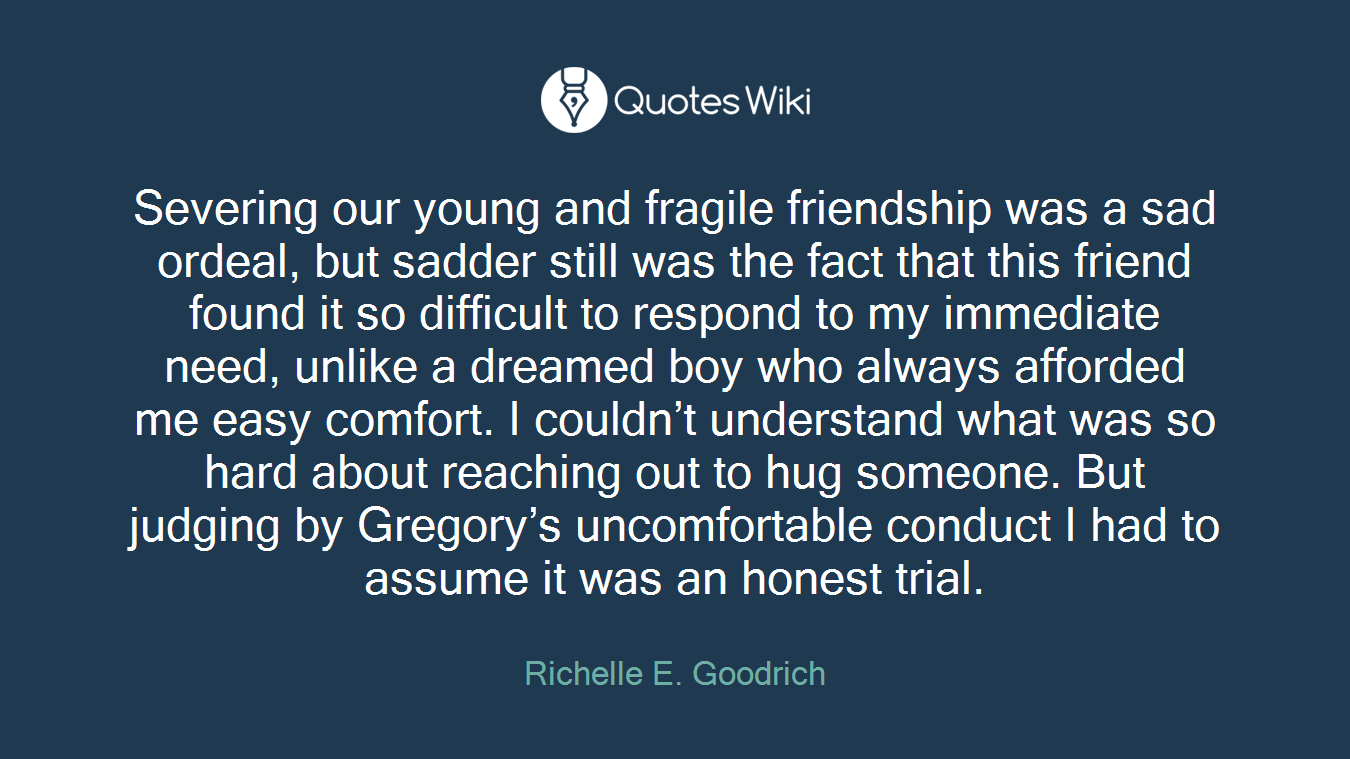 Severing our young and fragile friendship was a sad ordeal, but sadder still was the fact that this friend found it so difficult to respond to my immediate need, unlike a dreamed boy who always afforded me easy comfort. I couldn't understand what was so hard about reaching out to hug someone. But judging by Gregory's uncomfortable conduct I had to assume it was an honest trial.
