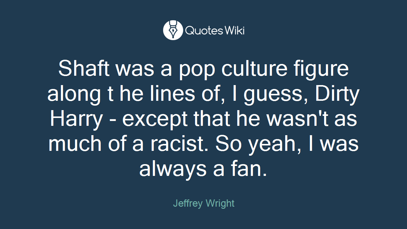 Shaft was a pop culture figure along t he lines of, I guess, Dirty Harry - except that he wasn't as much of a racist. So yeah, I was always a fan.