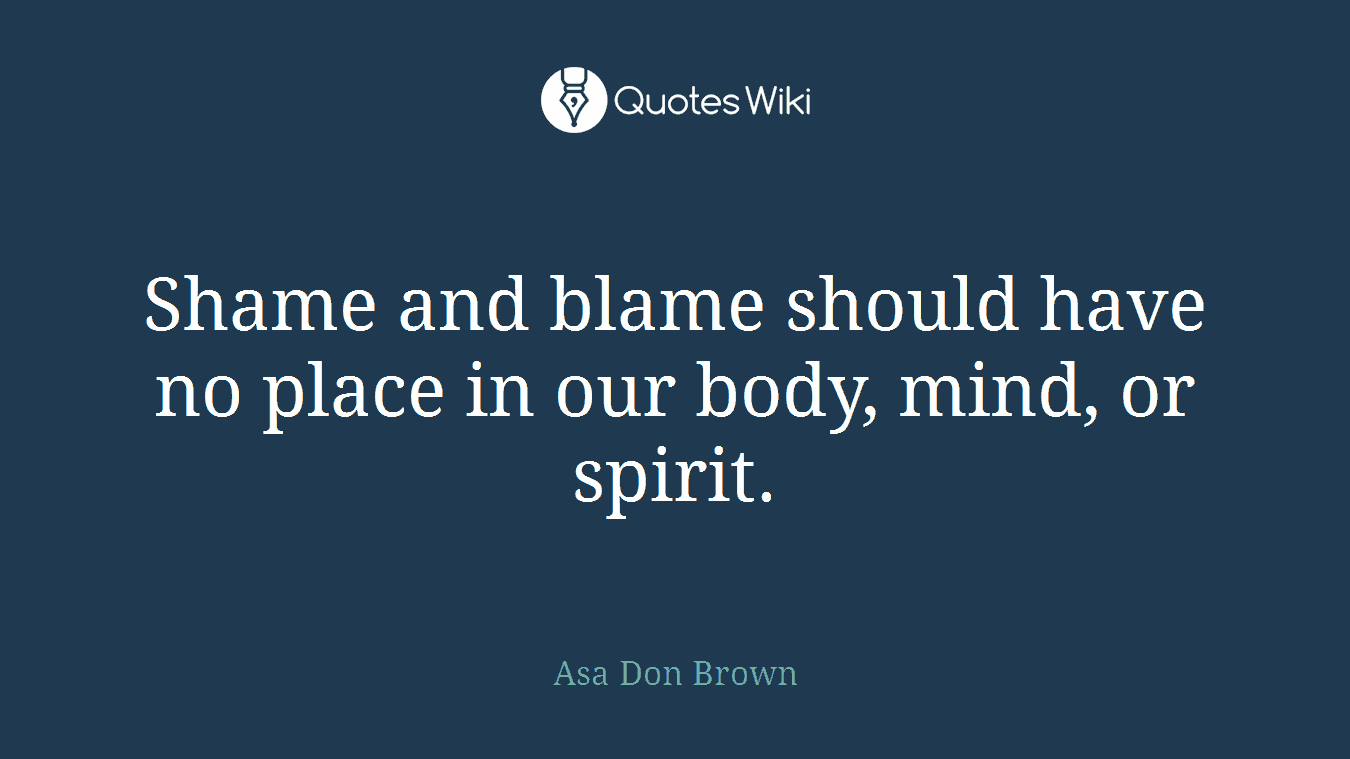 Shame and blame should have no place in our body, mind, or spirit.