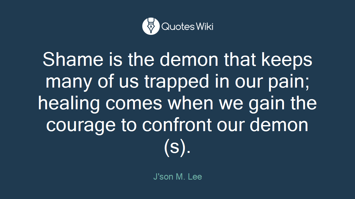 Shame is the demon that keeps many of us trapped in our pain; healing comes when we gain the courage to confront our demon(s).