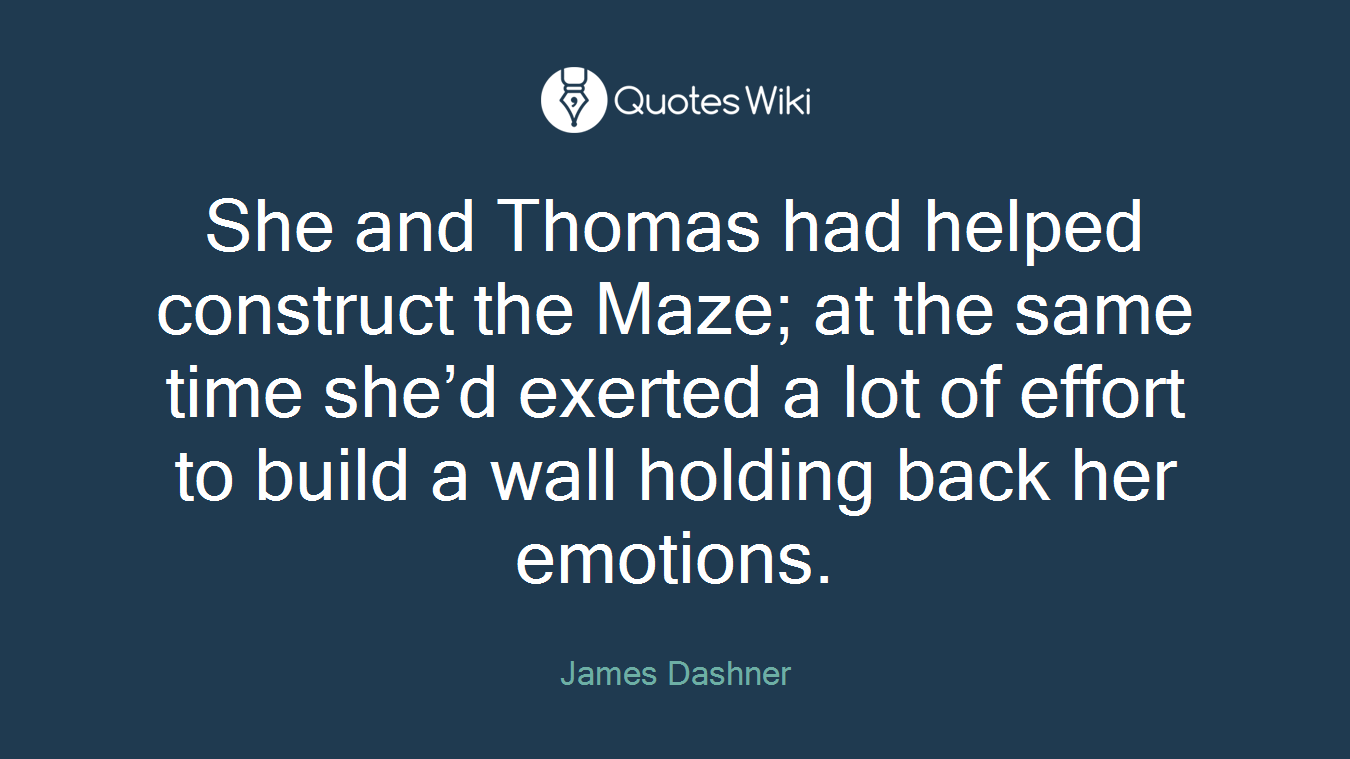 She and Thomas had helped construct the Maze; at the same time she'd exerted a lot of effort to build a wall holding back her emotions.