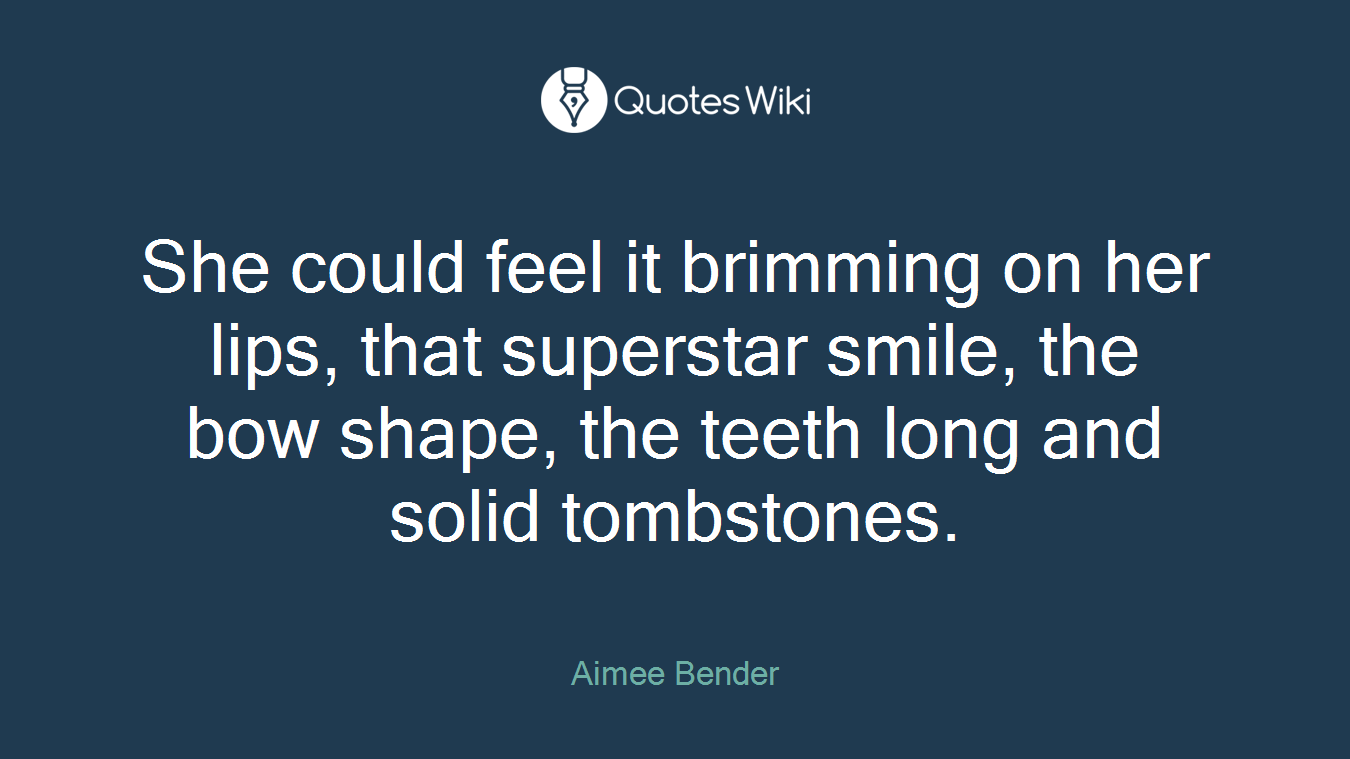 She could feel it brimming on her lips, that superstar smile, the bow shape, the teeth long and solid tombstones.