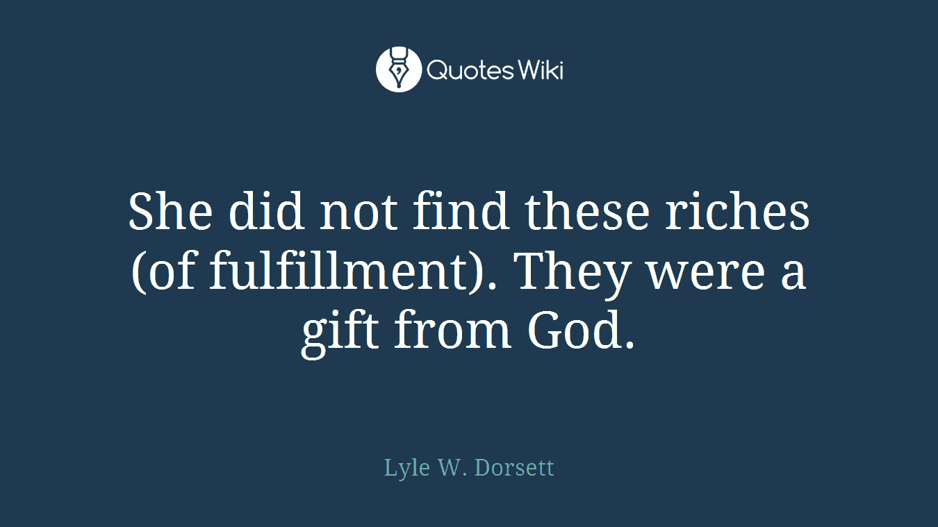 She did not find these riches (of fulfillment). They were a gift from God.