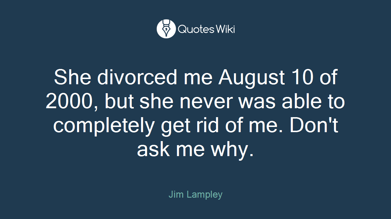 She divorced me August 10 of 2000, but she never was able to completely get rid of me. Don't ask me why.
