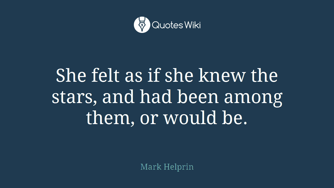 She felt as if she knew the stars, and had been among them, or would be.