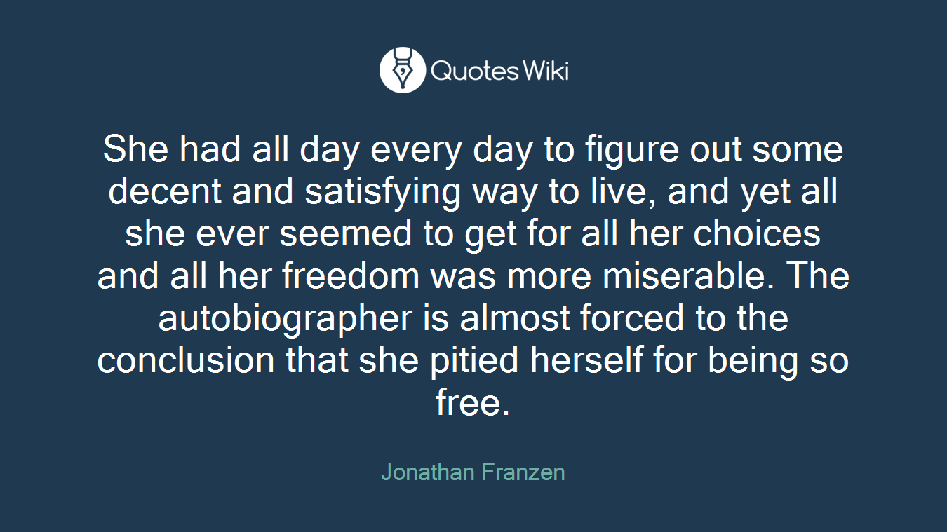 She had all day every day to figure out some decent and satisfying way to live, and yet all she ever seemed to get for all her choices and all her freedom was more miserable. The autobiographer is almost forced to the conclusion that she pitied herself for being so free.