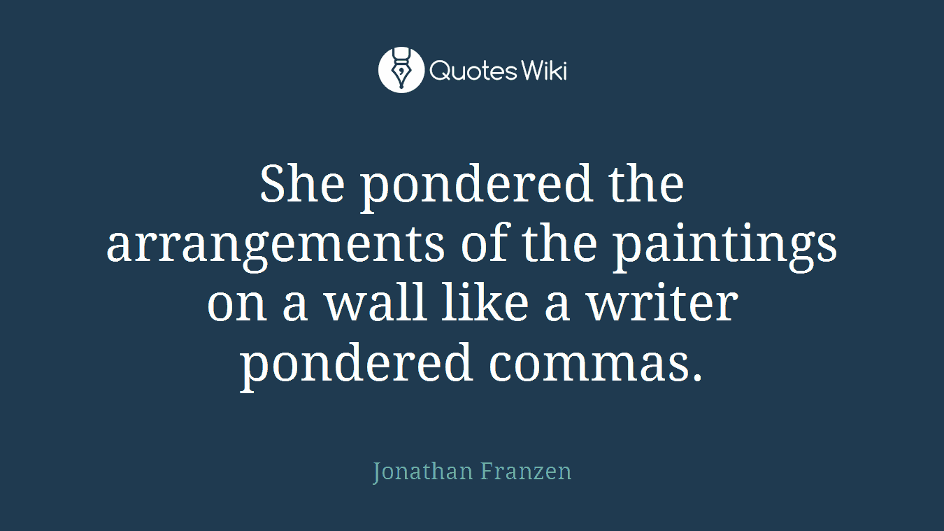 She pondered the arrangements of the paintings on a wall like a writer pondered commas.
