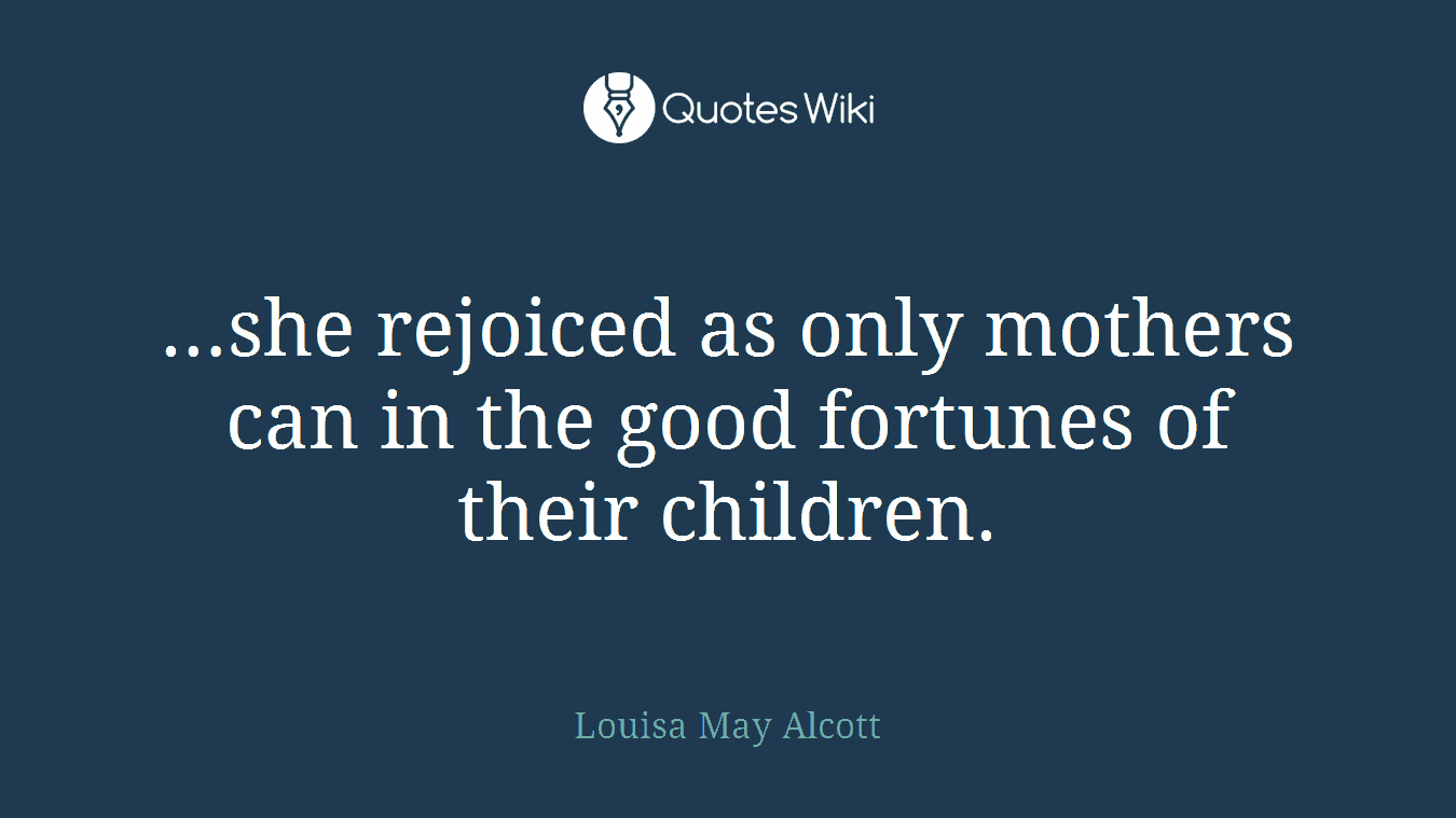 …she rejoiced as only mothers can in the good fortunes of their children.