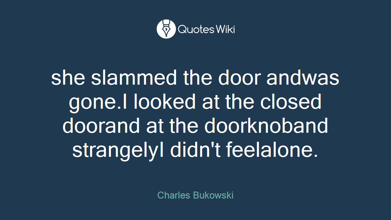 she slammed the door andwas gone.I looked at the closed doorand at the doorknoband strangelyI didn't feelalone.