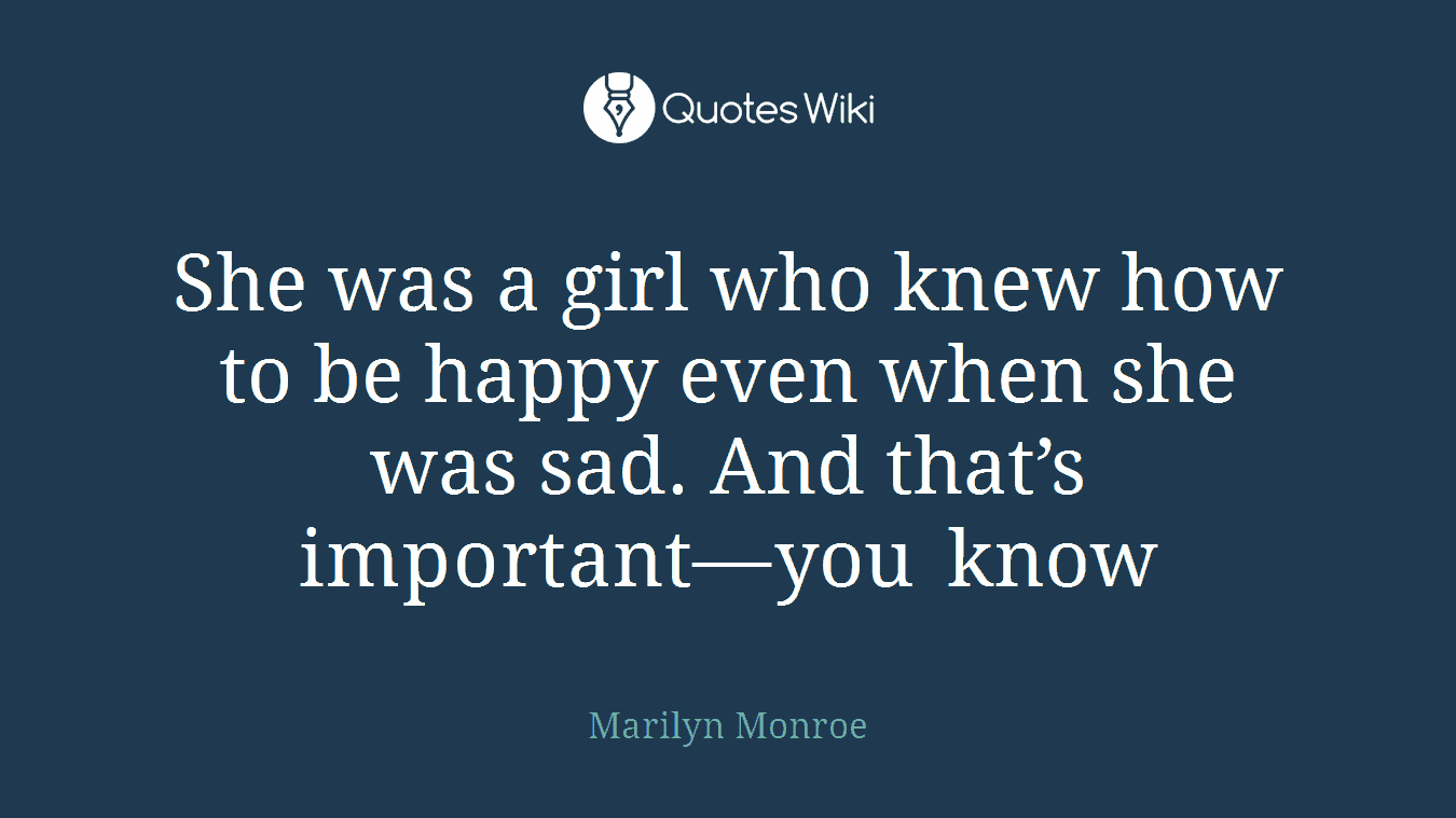 She was a girl who knew how to be happy even when she was sad. And that's important—you know
