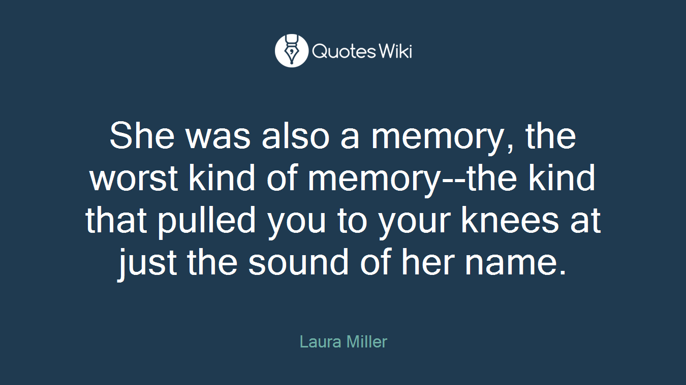 She was also a memory, the worst kind of memory--the kind that pulled you to your knees at just the sound of her name.