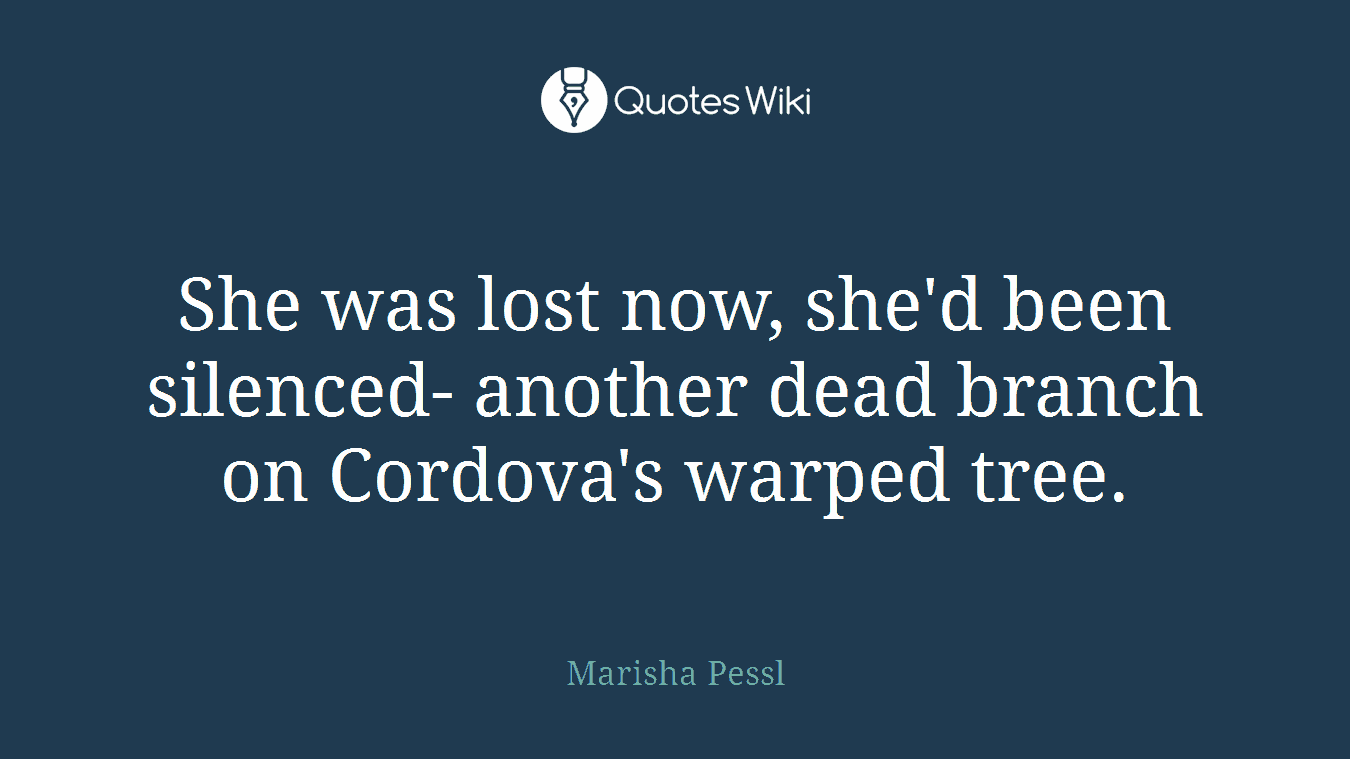 She was lost now, she'd been silenced- another dead branch on Cordova's warped tree.