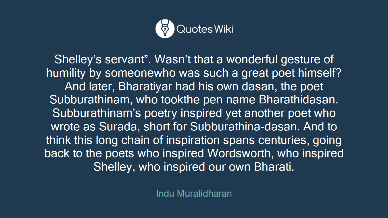 """Shelley's servant"""". Wasn't that a wonderful gesture of humility by someonewho was such a great poet himself? And later, Bharatiyar had his own dasan, the poet Subburathinam, who tookthe pen name Bharathidasan. Subburathinam's poetry inspired yet another poet who wrote as Surada, short for Subburathina-dasan. And to think this long chain of inspiration spans centuries, going back to the poets who inspired Wordsworth, who inspired Shelley, who inspired our own Bharati."""
