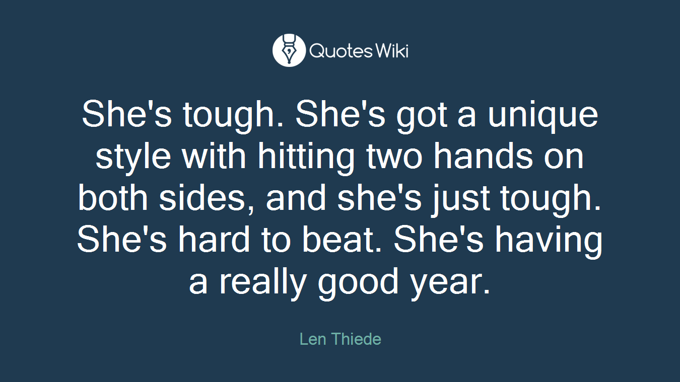 She's tough. She's got a unique style with hitting two hands on both sides, and she's just tough. She's hard to beat. She's having a really good year.