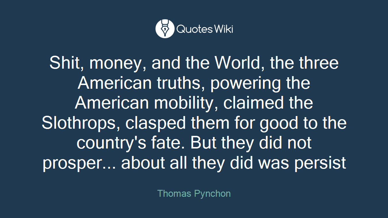 Shit, money, and the World, the three American truths, powering the American mobility, claimed the Slothrops, clasped them for good to the country's fate. But they did not prosper... about all they did was persist