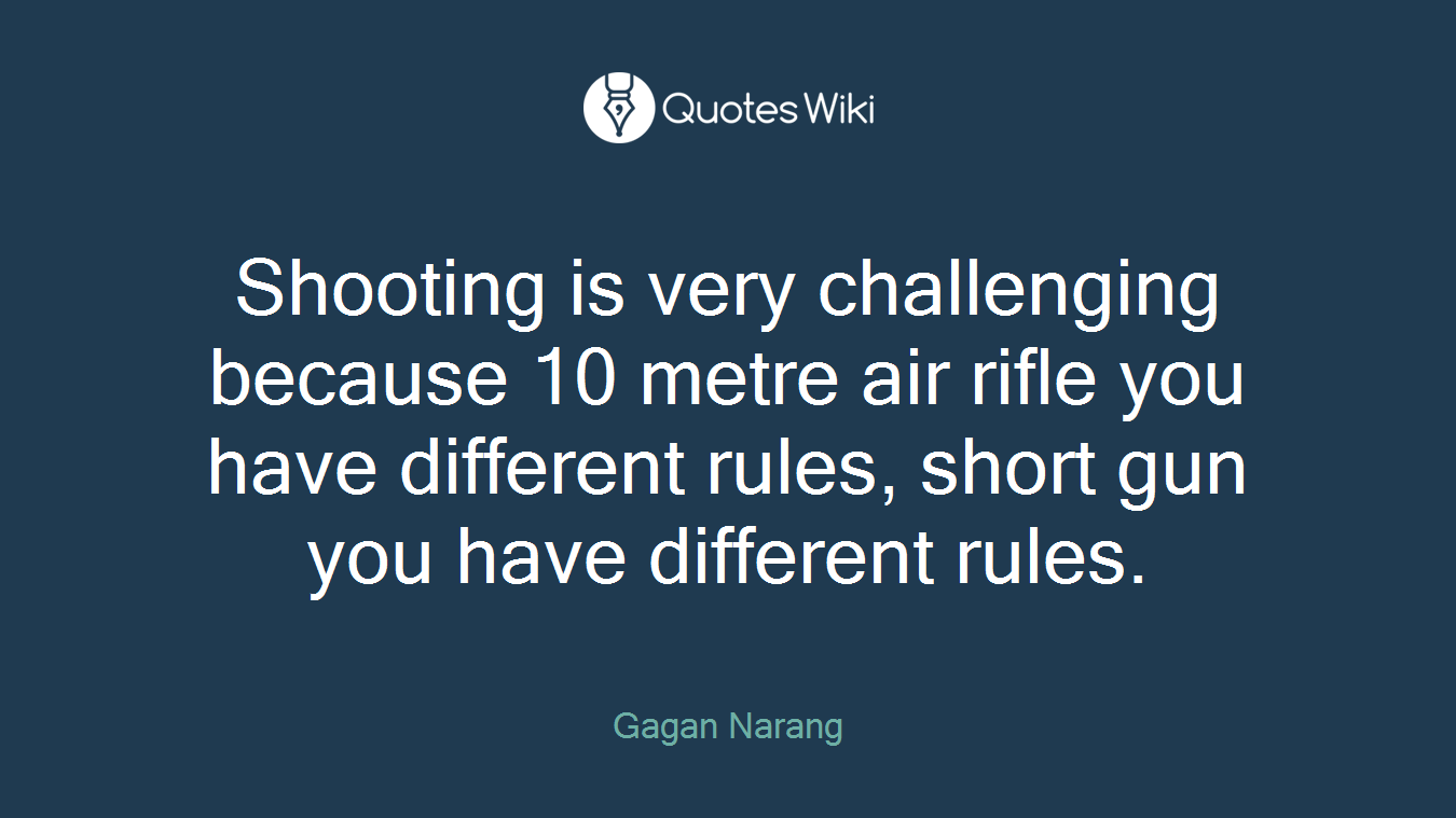 Shooting is very challenging because 10 metre air rifle you have different rules, short gun you have different rules.