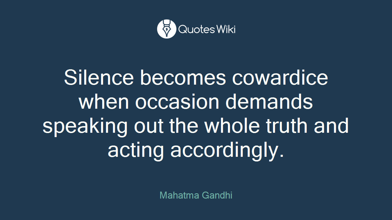 Silence becomes cowardice when occasion demands speaking out the whole truth and acting accordingly.