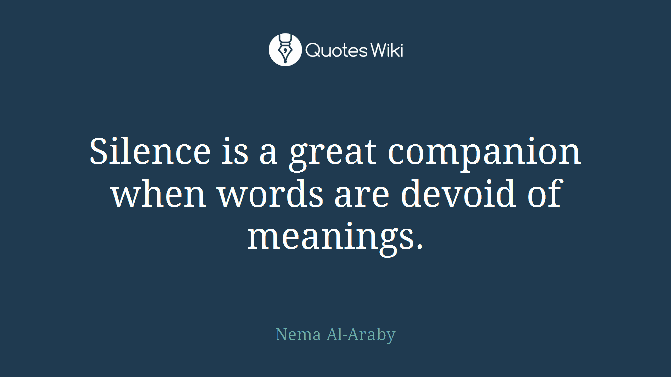 Silence is a great companion when words are devoid of meanings.