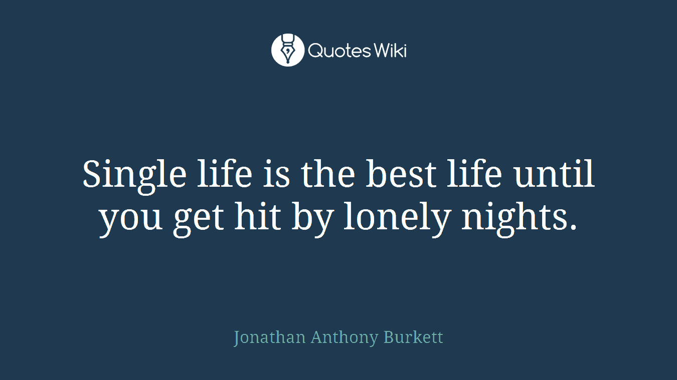 Single life is the best life until you get hit by lonely nights.