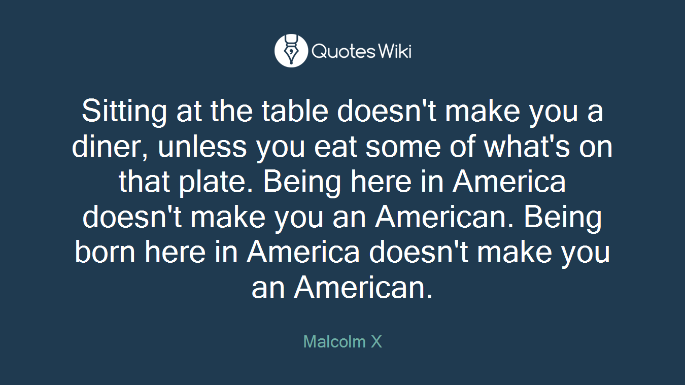 Sitting at the table doesn't make you a diner, unless you eat some of what's on that plate. Being here in America doesn't make you an American. Being born here in America doesn't make you an American.