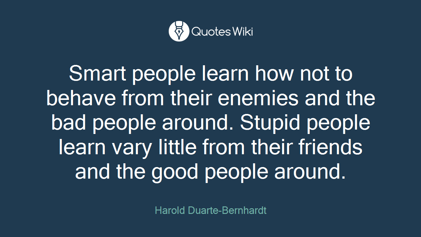 Smart people learn how not to behave from their enemies and the bad people around. Stupid people learn vary little from their friends and the good people around.