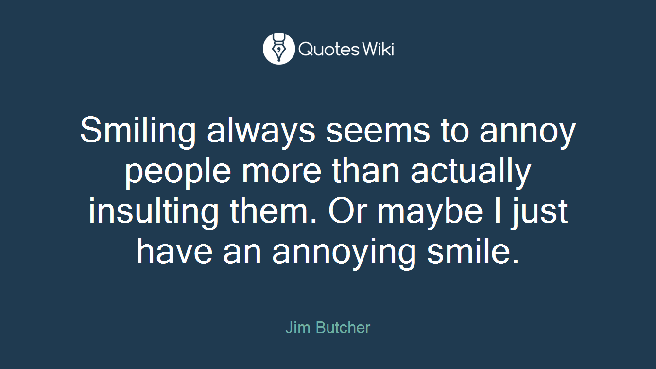 Smiling always seems to annoy people more than actually insulting them. Or maybe I just have an annoying smile.