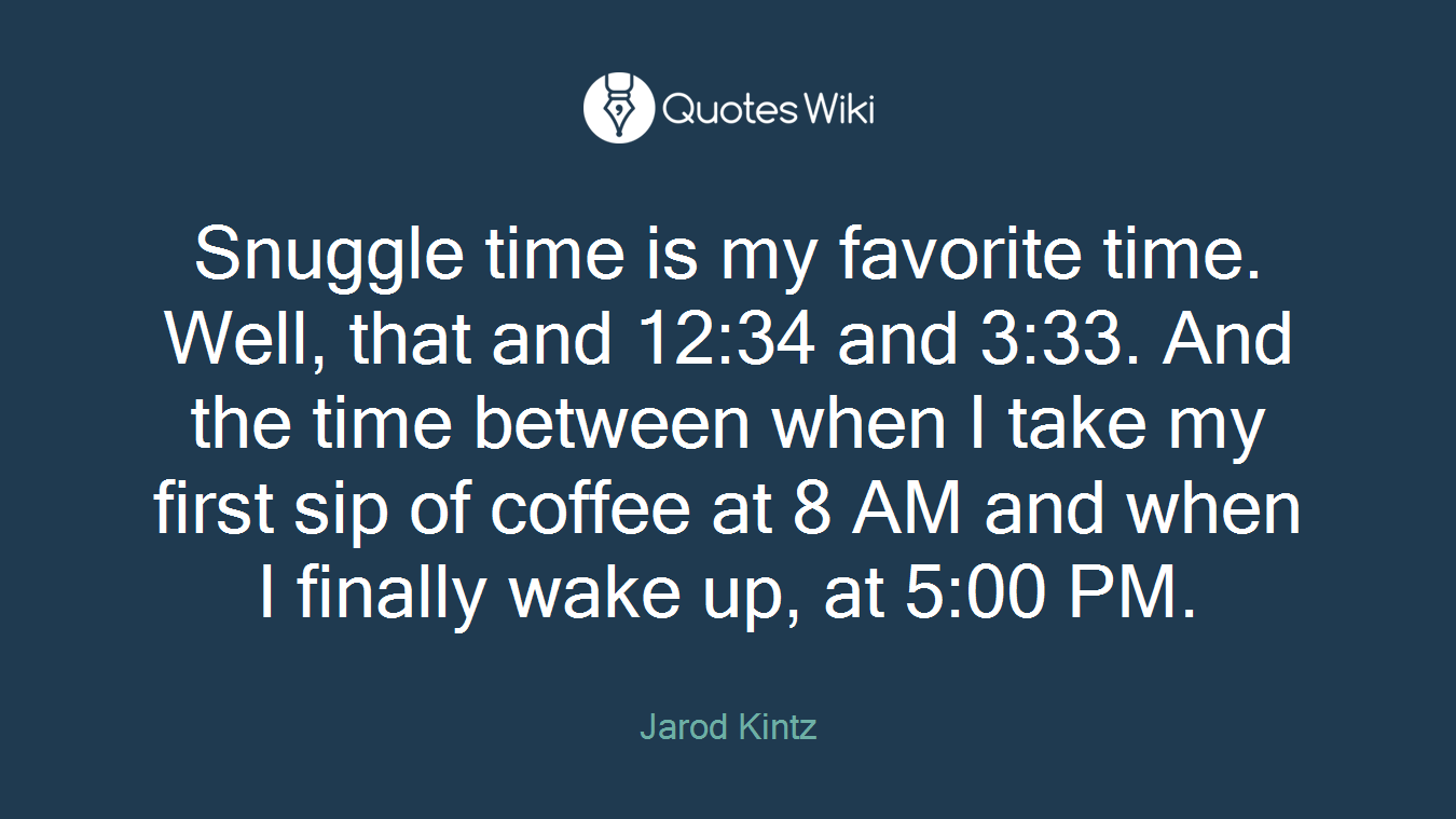 Snuggle time is my favorite time. Well, that and 12:34 and 3:33. And the time between when I take my first sip of coffee at 8 AM and when I finally wake up, at 5:00 PM.