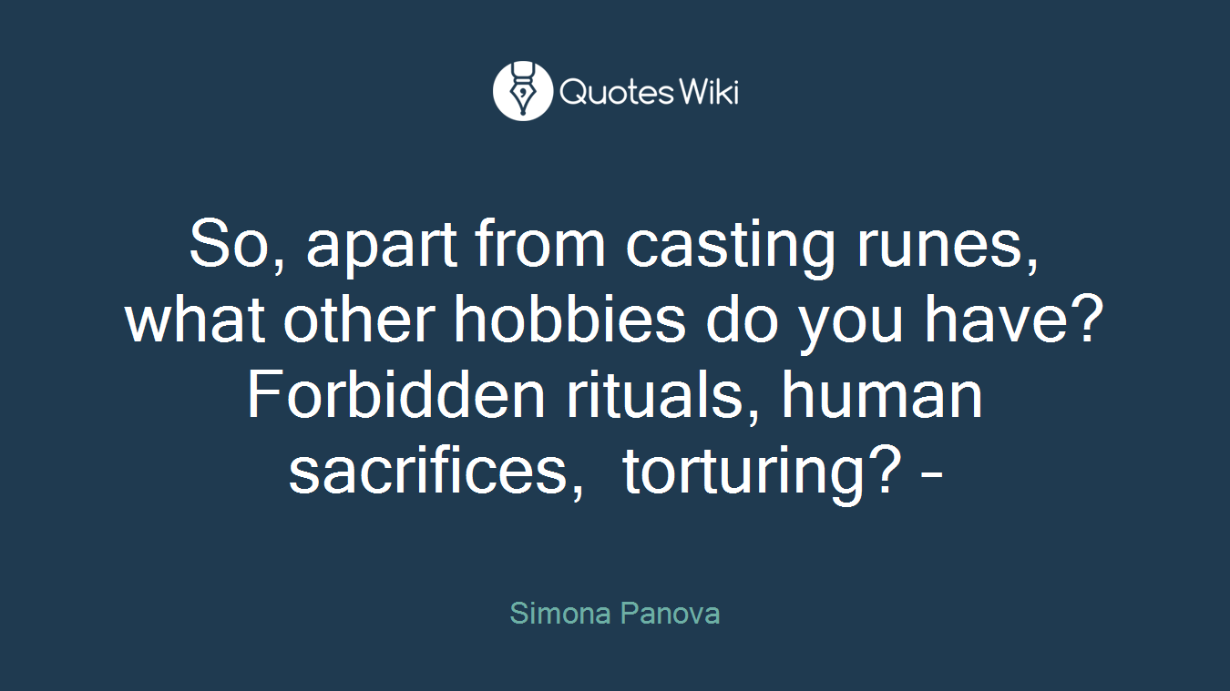 So, apart from casting runes, what other hobbies do you have? Forbidden rituals, human sacrifices, torturing? –