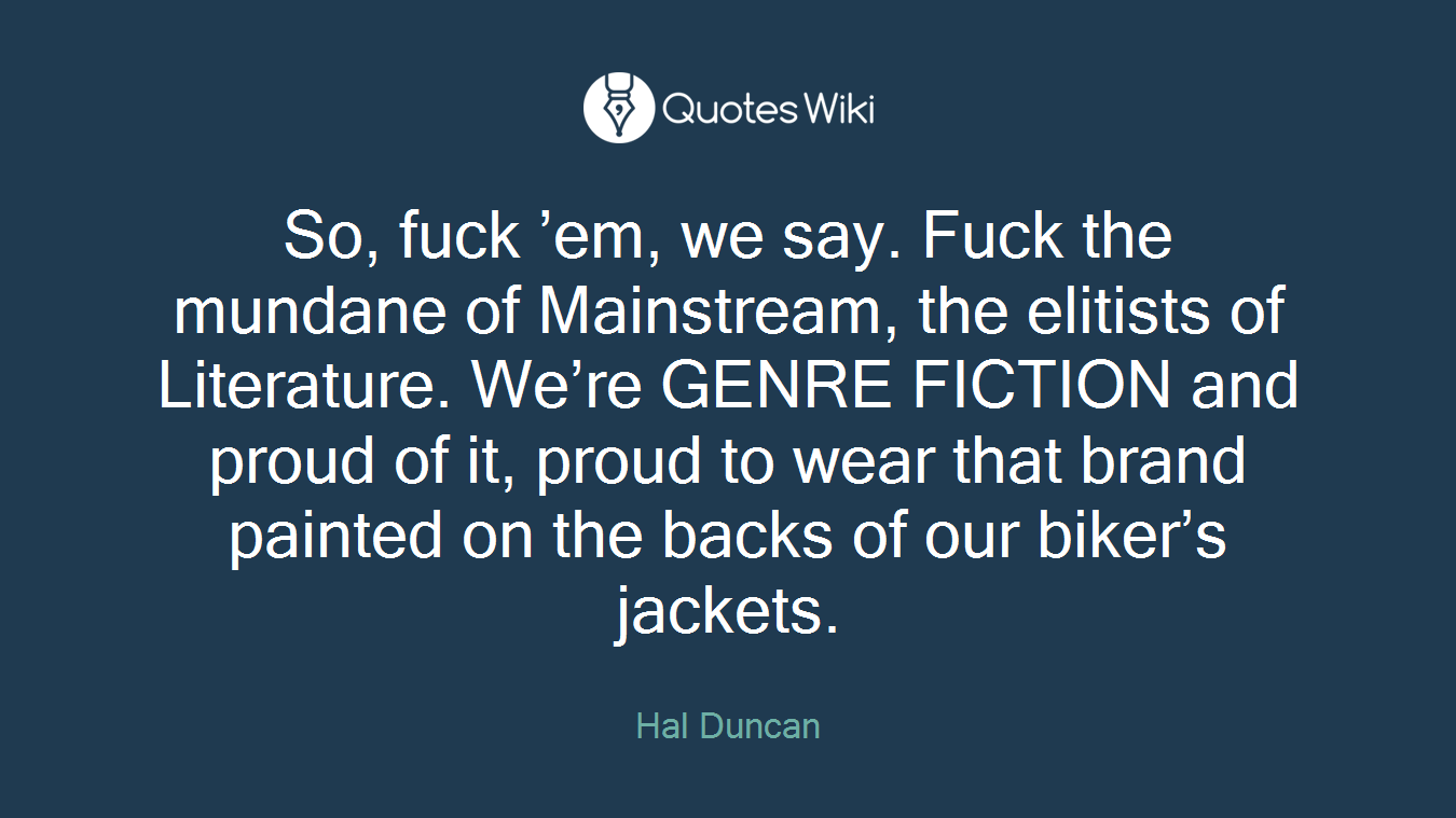 So, fuck 'em, we say. Fuck the mundane of Mainstream, the elitists of Literature. We're GENRE FICTION and proud of it, proud to wear that brand painted on the backs of our biker's jackets.