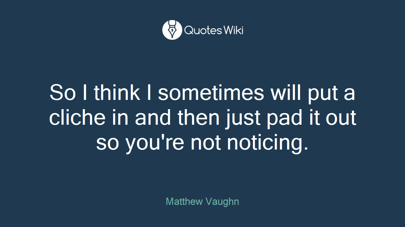 So I think I sometimes will put a cliche in and then just pad it out so you're not noticing.