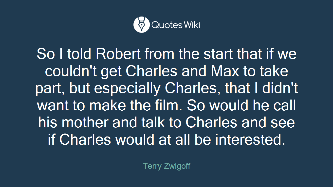 So I told Robert from the start that if we couldn't get Charles and Max to take part, but especially Charles, that I didn't want to make the film. So would he call his mother and talk to Charles and see if Charles would at all be interested.