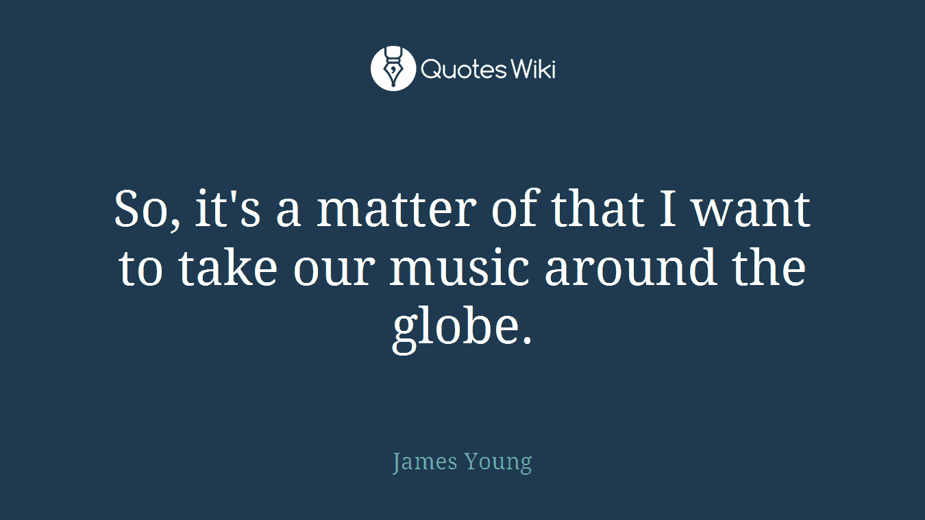 So, it's a matter of that I want to take our music around the globe.