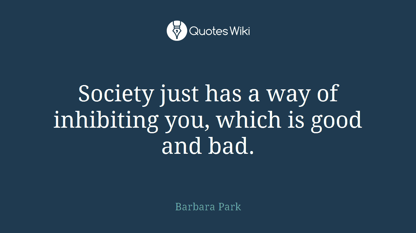 Society just has a way of inhibiting you, which is good and bad.