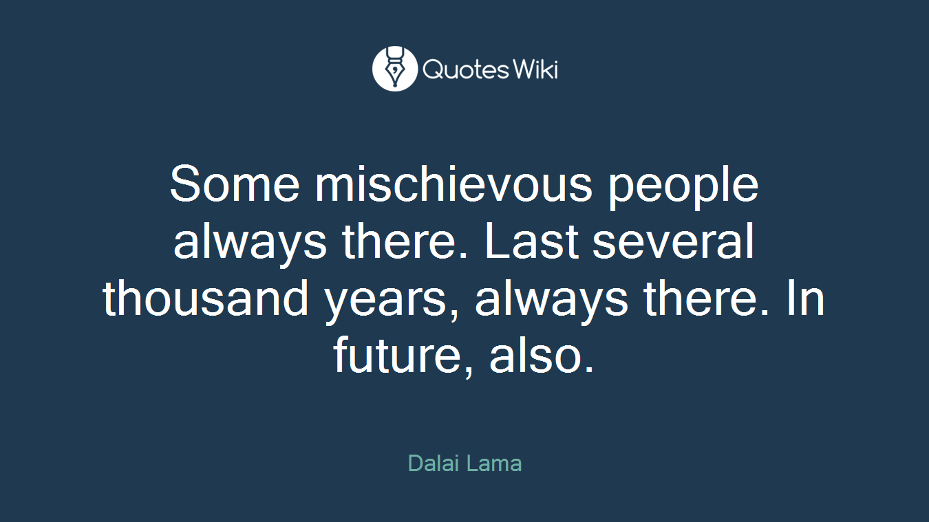 Some mischievous people always there. Last several thousand years, always there. In future, also.