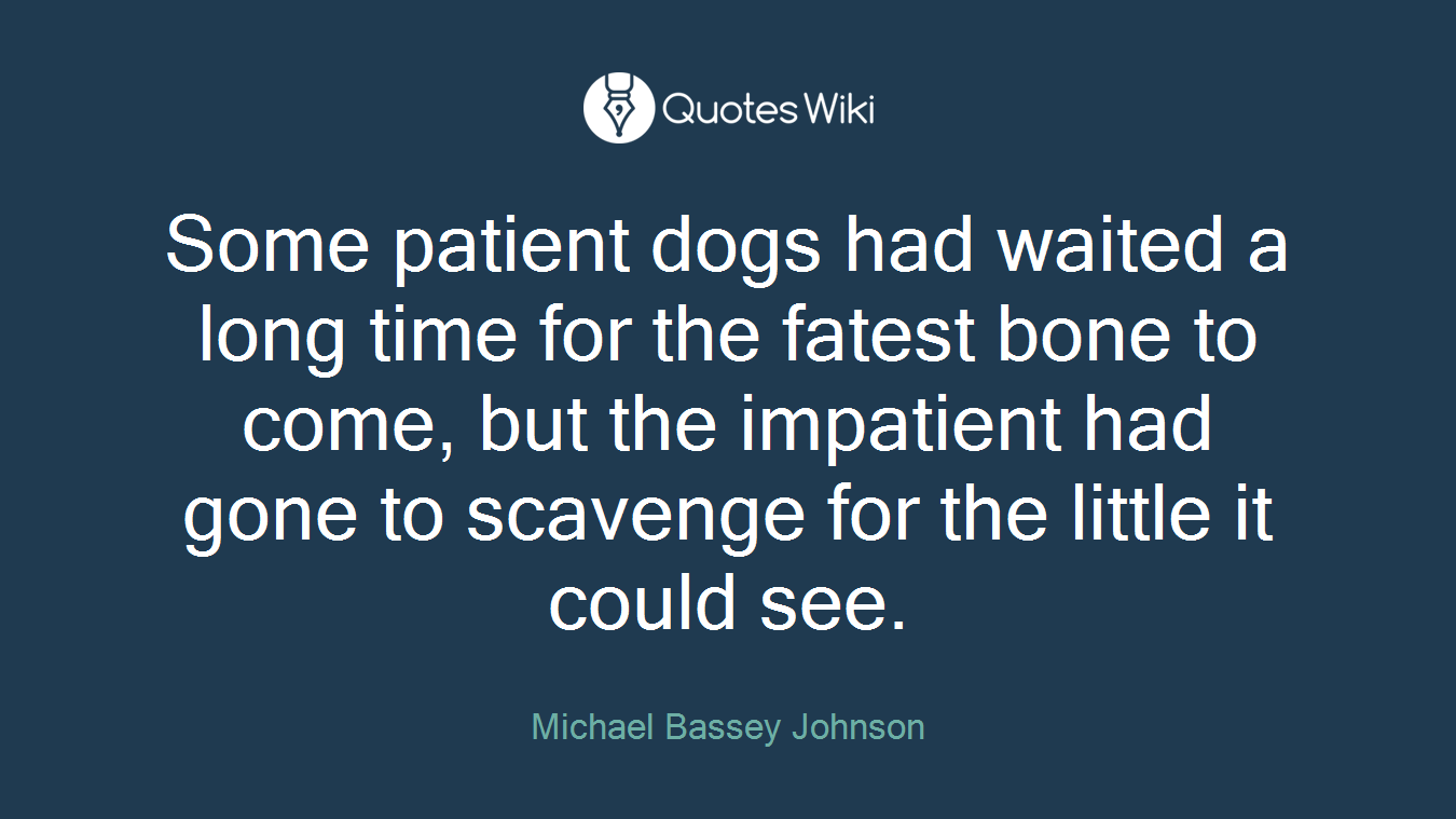Some patient dogs had waited a long time for the fatest bone to come, but the impatient had gone to scavenge for the little it could see.
