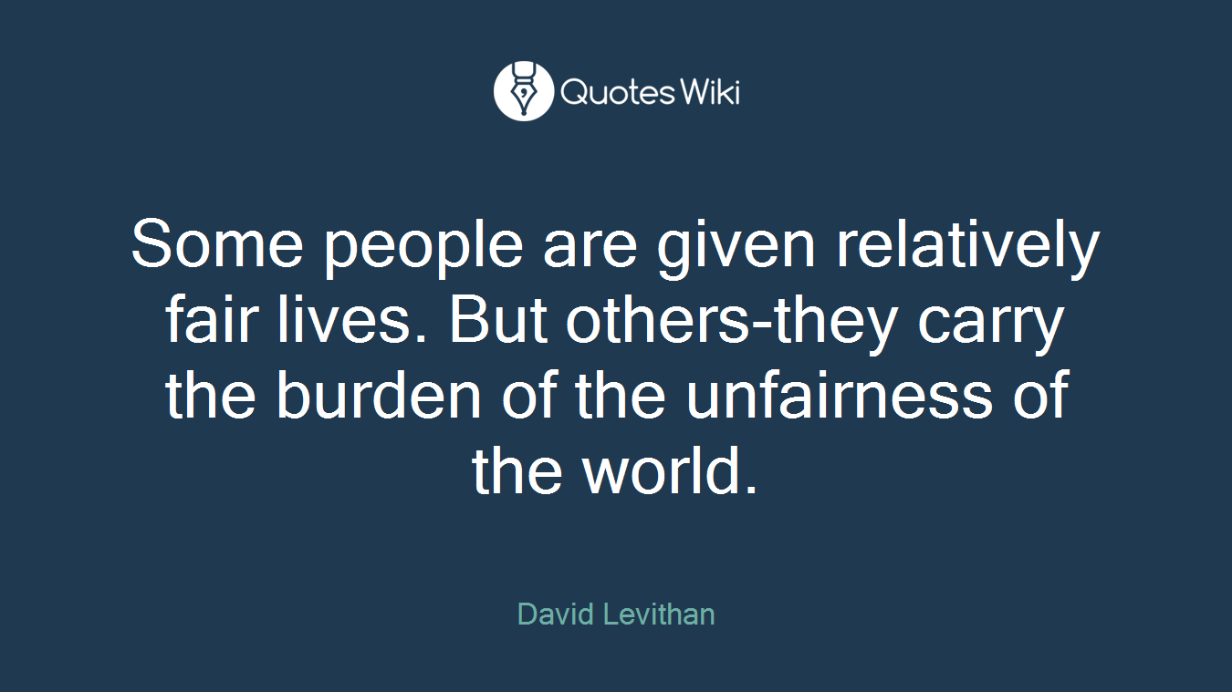 Some people are given relatively fair lives. But others-they carry the burden of the unfairness of the world.