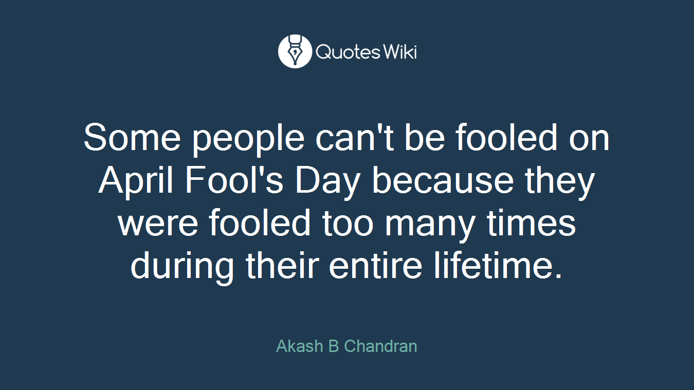 Some people can't be fooled on April Fool's Day because they were fooled too many times during their entire lifetime.