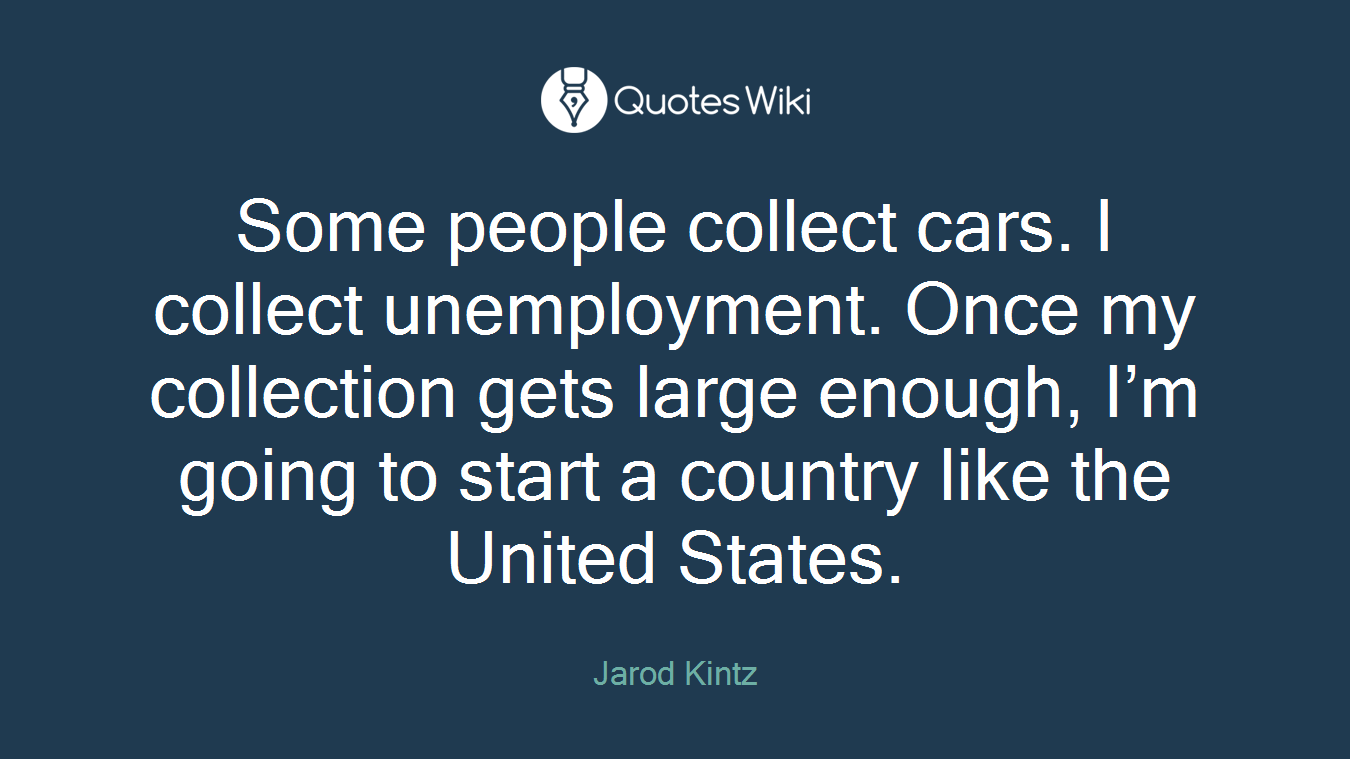Some people collect cars. I collect unemployment. Once my collection gets large enough, I'm going to start a country like the United States.