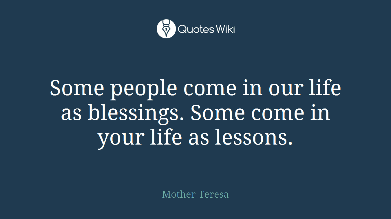Some people come in our life as blessings. Some come in your life as lessons.