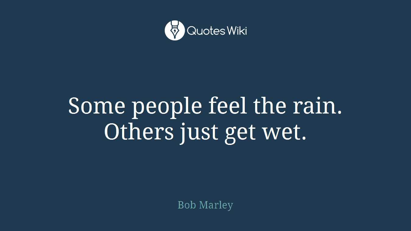Some people feel the rain. Others just get wet.