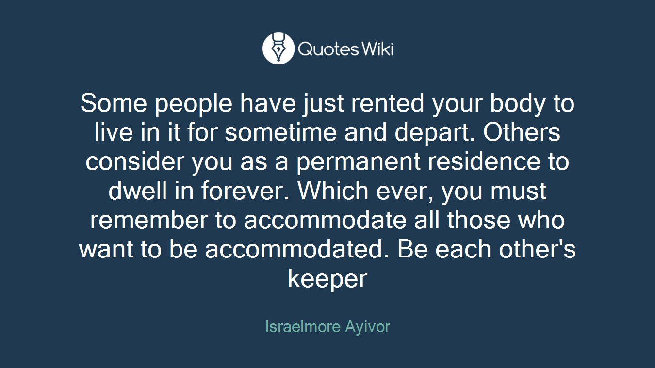 Some people have just rented your body to live in it for sometime and depart. Others consider you as a permanent residence to dwell in forever. Which ever, you must remember to accommodate all those who want to be accommodated. Be each other's keeper