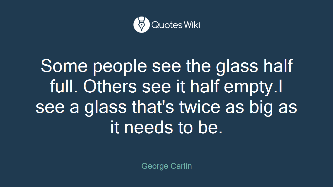Some People See The Glass Half Full Others See