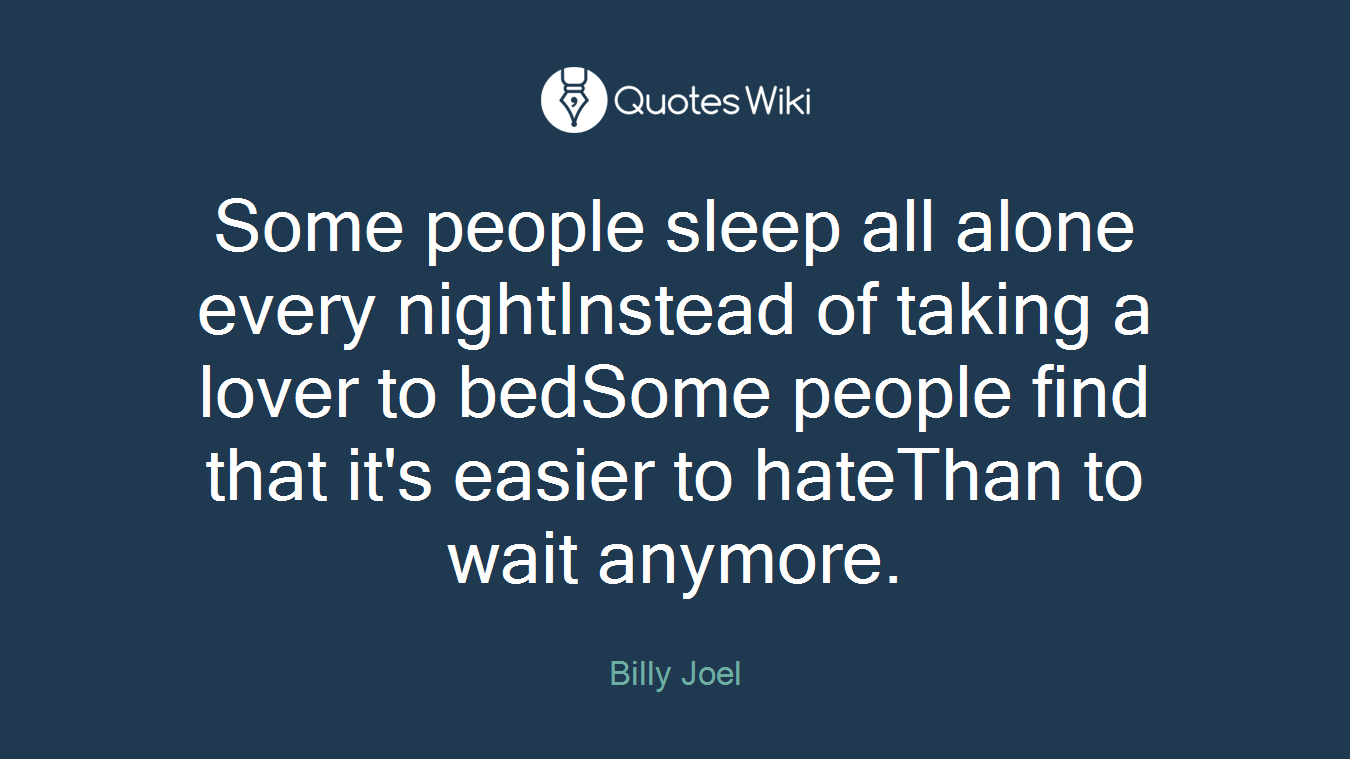 Some people sleep all alone every nightInstead of taking a lover to bedSome people find that it's easier to hateThan to wait anymore.