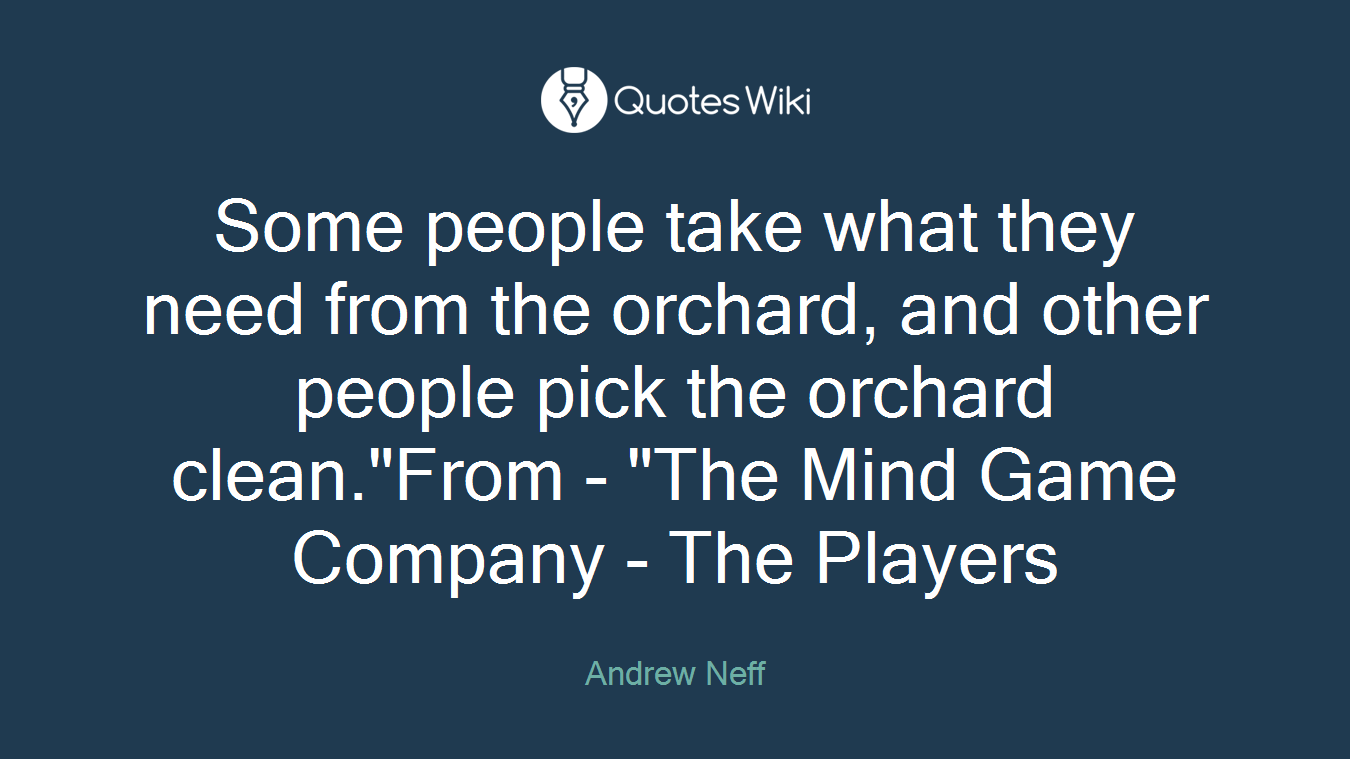 "Some people take what they need from the orchard, and other people pick the orchard clean.""From - ""The Mind Game Company - The Players"