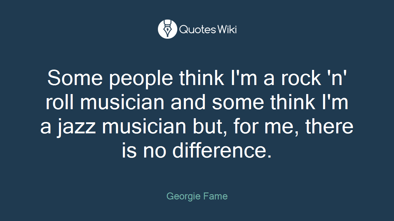 Some people think I'm a rock 'n' roll musician and some think I'm a jazz musician but, for me, there is no difference.