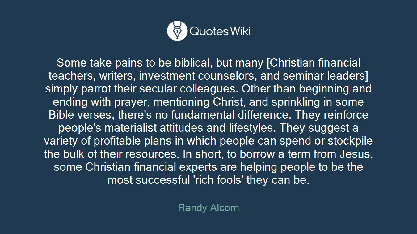 Some take pains to be biblical, but many [Christian financial teachers, writers, investment counselors, and seminar leaders] simply parrot their secular colleagues. Other than beginning and ending with prayer, mentioning Christ, and sprinkling in some Bible verses, there's no fundamental difference. They reinforce people's materialist attitudes and lifestyles. They suggest a variety of profitable plans in which people can spend or stockpile the bulk of their resources. In short, to borrow a term from Jesus, some Christian financial experts are helping people to be the most successful 'rich fools' they can be.