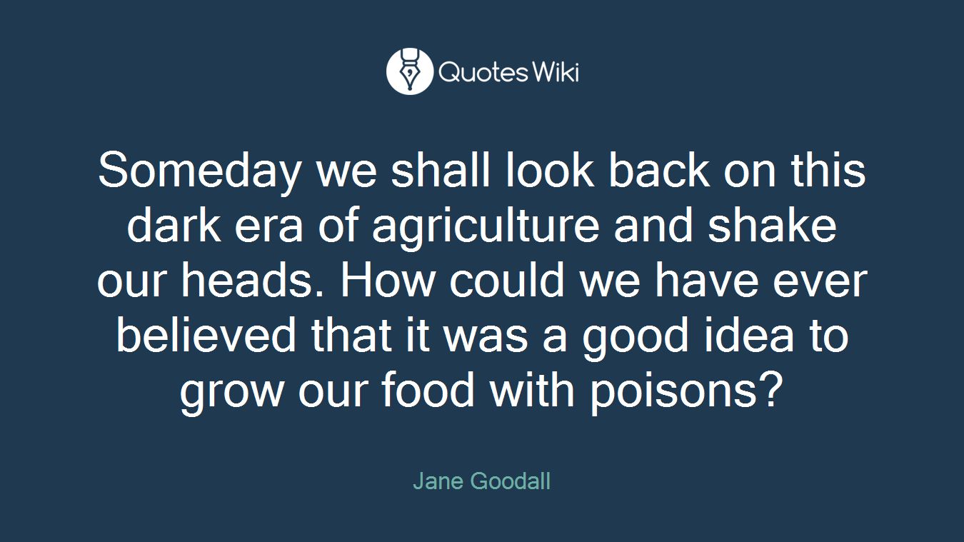 Someday we shall look back on this dark era of agriculture and shake our heads. How could we have ever believed that it was a good idea to grow our food with poisons?
