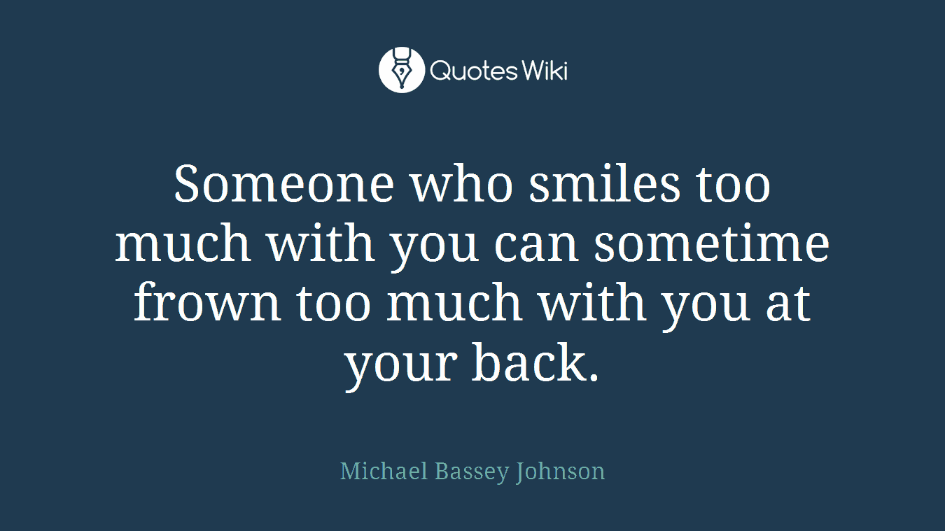 Someone who smiles too much with you can sometime frown too much with you at your back.